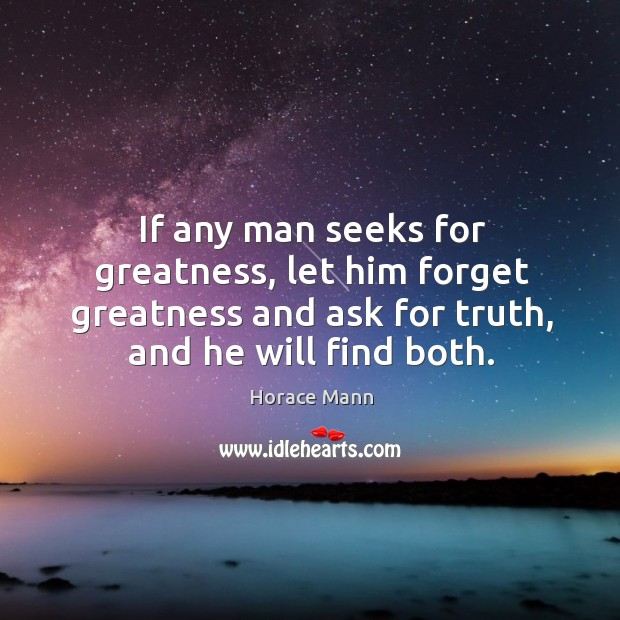 If any man seeks for greatness, let him forget greatness and ask for truth, and he will find both. Image