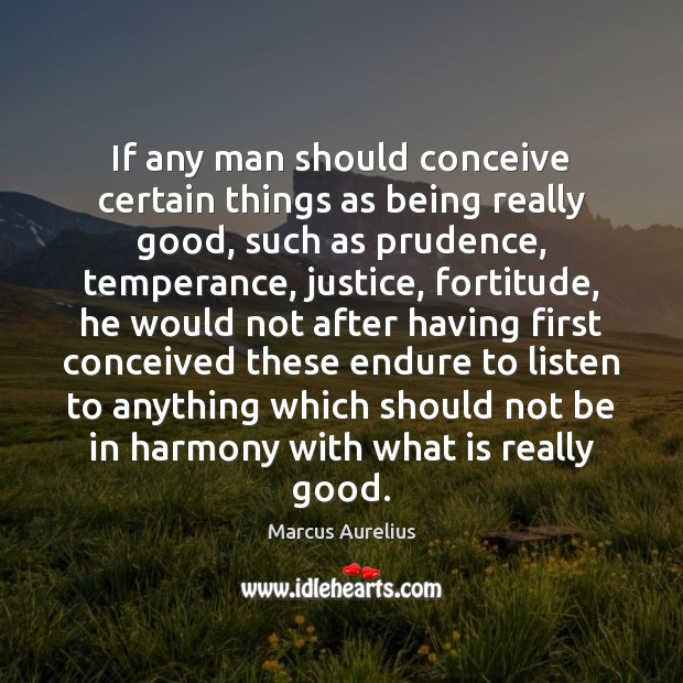 If any man should conceive certain things as being really good, such Marcus Aurelius Picture Quote