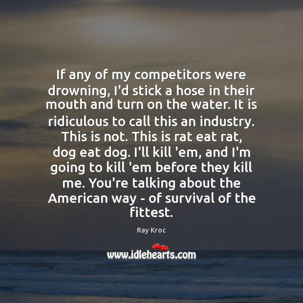 If any of my competitors were drowning, I'd stick a hose in Ray Kroc Picture Quote