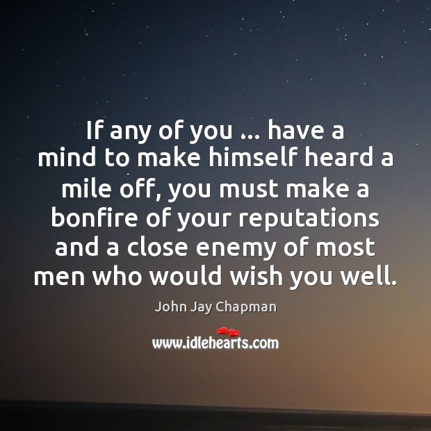 John Jay Chapman Picture Quote image saying: If any of you … have a mind to make himself heard a