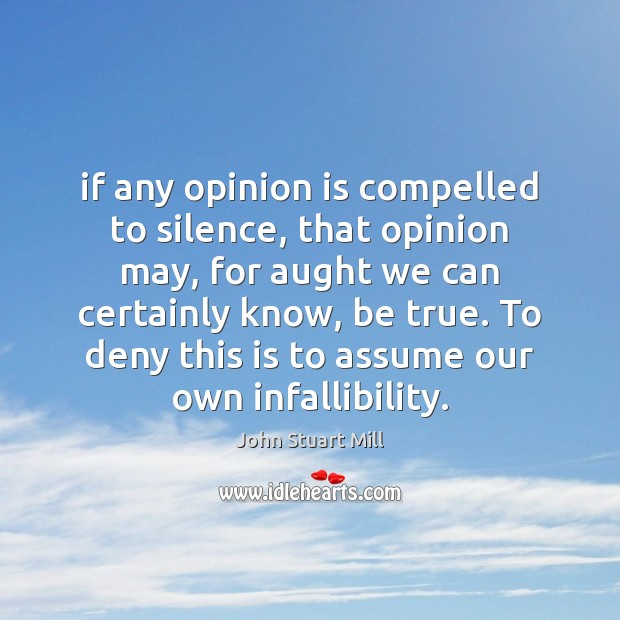 If any opinion is compelled to silence, that opinion may, for aught Image