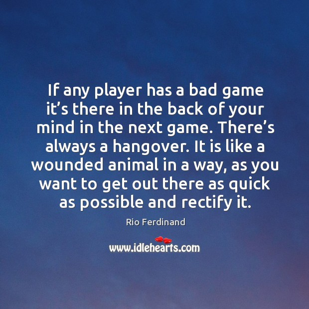 If any player has a bad game it's there in the back of your mind in the next game. Rio Ferdinand Picture Quote