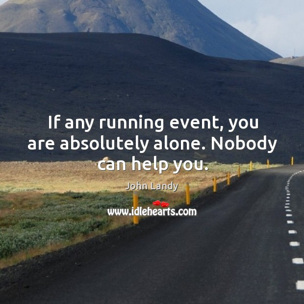If any running event, you are absolutely alone. Nobody can help you. John Landy Picture Quote