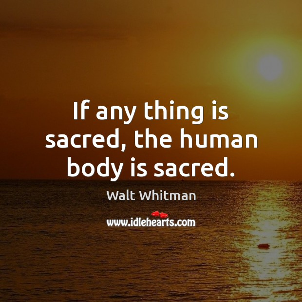 Image, If any thing is sacred, the human body is sacred.