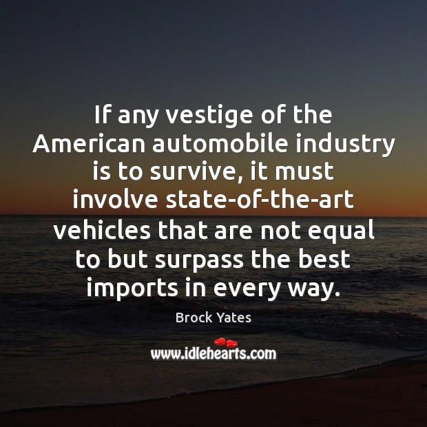 If any vestige of the American automobile industry is to survive, it Brock Yates Picture Quote
