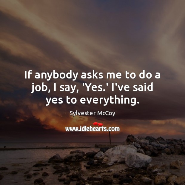 If anybody asks me to do a job, I say, 'Yes.' I've said yes to everything. Image
