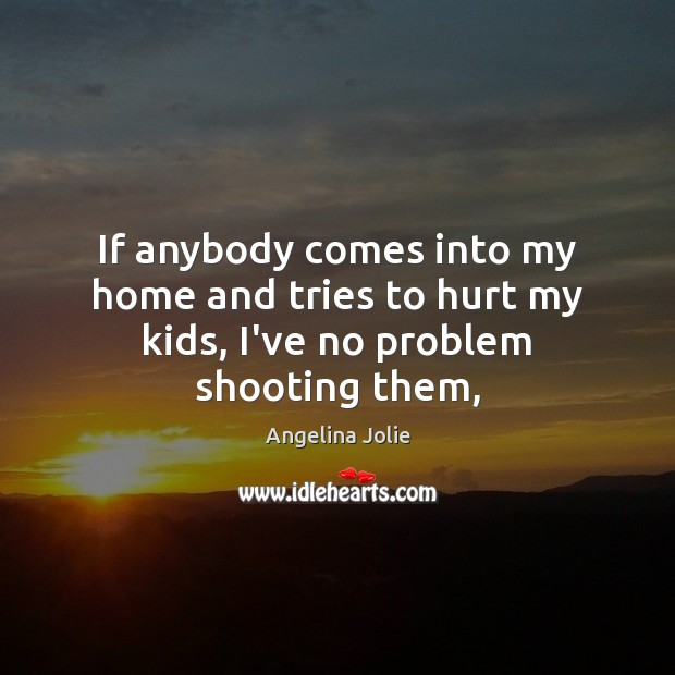 Image, If anybody comes into my home and tries to hurt my kids, I've no problem shooting them,