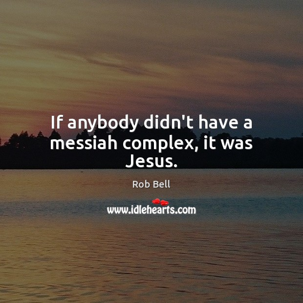 If anybody didn't have a messiah complex, it was Jesus. Rob Bell Picture Quote