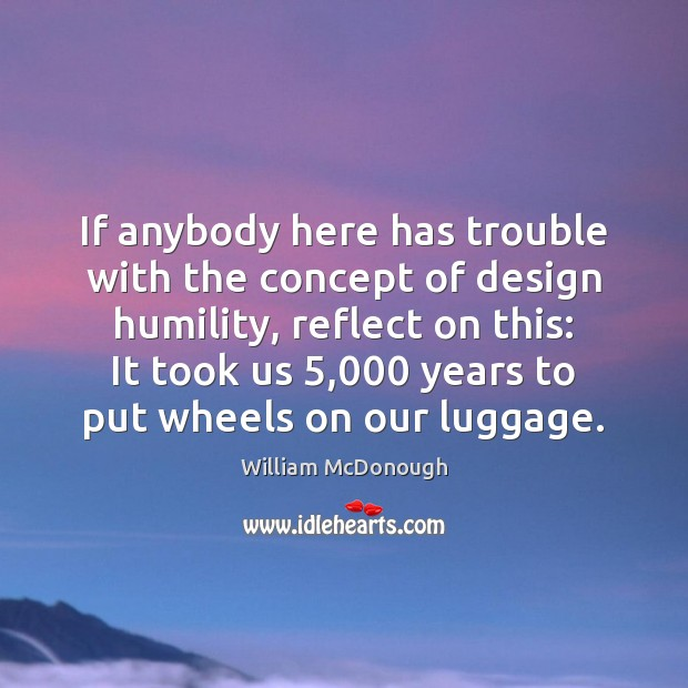 If anybody here has trouble with the concept of design humility, reflect Image