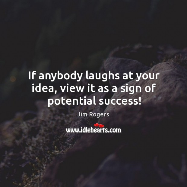 If anybody laughs at your idea, view it as a sign of potential success! Jim Rogers Picture Quote