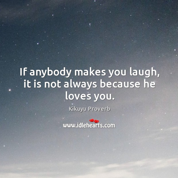 If anybody makes you laugh, it is not always because he loves you. Kikuyu Proverbs Image