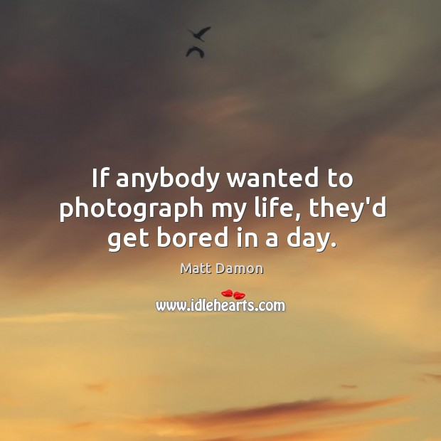 If anybody wanted to photograph my life, they'd get bored in a day. Image
