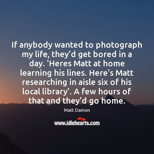 If anybody wanted to photograph my life, they'd get bored in a Matt Damon Picture Quote
