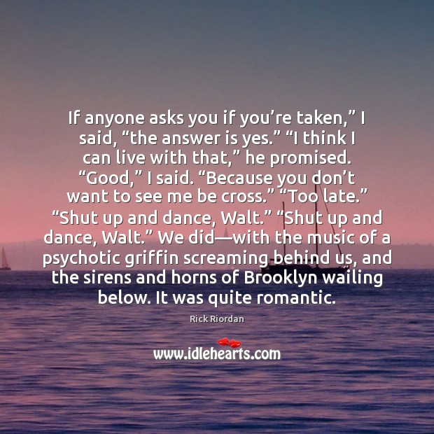 """If anyone asks you if you're taken,"""" I said, """"the answer Rick Riordan Picture Quote"""
