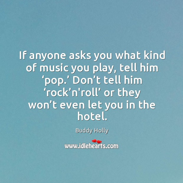 Image, If anyone asks you what kind of music you play, tell him 'pop.' don't tell him 'rock'n'roll'