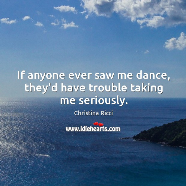 If anyone ever saw me dance, they'd have trouble taking me seriously. Image