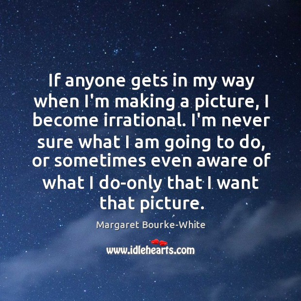 If anyone gets in my way when I'm making a picture, I Margaret Bourke-White Picture Quote