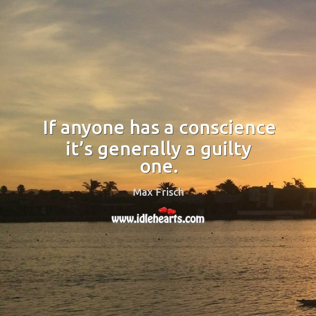 If anyone has a conscience it's generally a guilty one. Max Frisch Picture Quote