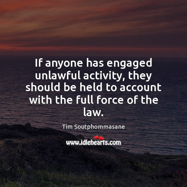 If anyone has engaged unlawful activity, they should be held to account Tim Soutphommasane Picture Quote