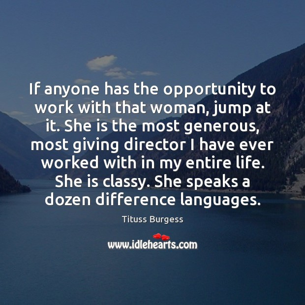 If anyone has the opportunity to work with that woman, jump at Opportunity Quotes Image
