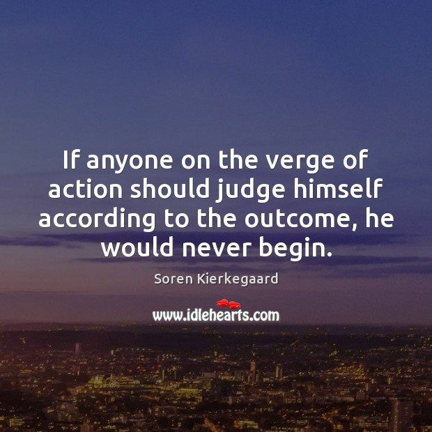 If anyone on the verge of action should judge himself according to Soren Kierkegaard Picture Quote