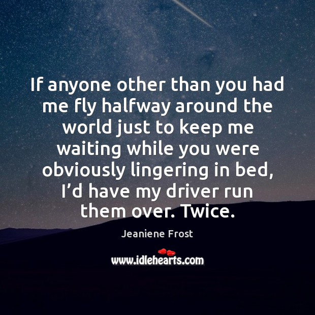 If anyone other than you had me fly halfway around the world Jeaniene Frost Picture Quote