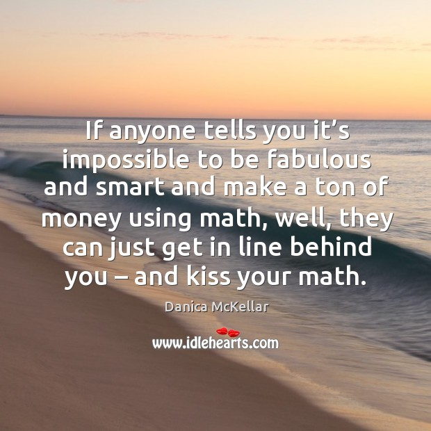 If anyone tells you it's impossible to be fabulous and smart and make a ton of money using math Image