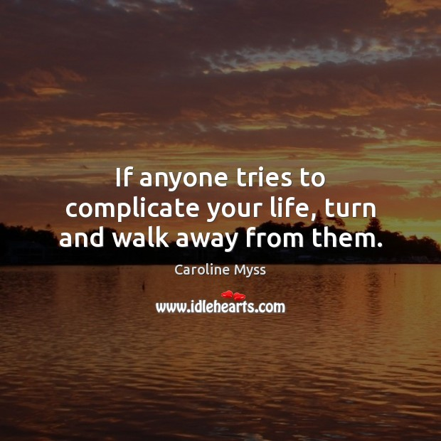 If anyone tries to complicate your life, turn and walk away from them. Caroline Myss Picture Quote