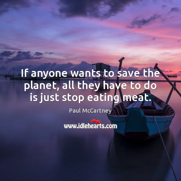 If anyone wants to save the planet, all they have to do is just stop eating meat. Paul McCartney Picture Quote