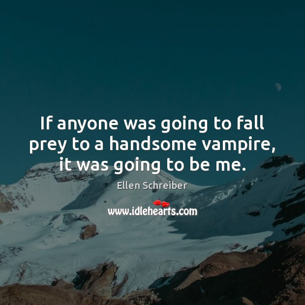 Ellen Schreiber Picture Quote image saying: If anyone was going to fall prey to a handsome vampire, it was going to be me.