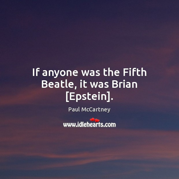 If anyone was the Fifth Beatle, it was Brian [Epstein]. Paul McCartney Picture Quote
