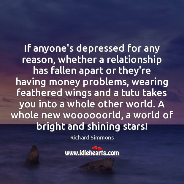 If anyone's depressed for any reason, whether a relationship has fallen apart Richard Simmons Picture Quote