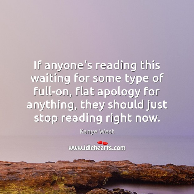 If anyone's reading this waiting for some type of full-on, flat apology Image