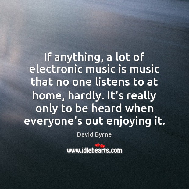 If anything, a lot of electronic music is music that no one David Byrne Picture Quote