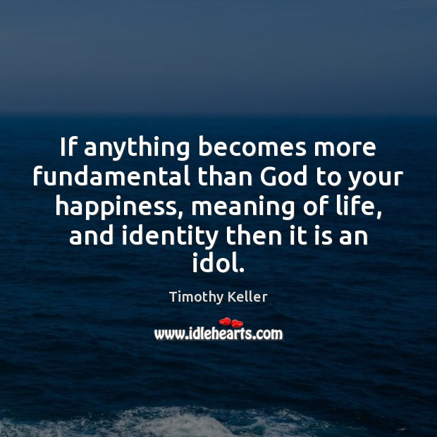 If anything becomes more fundamental than God to your happiness, meaning of Timothy Keller Picture Quote