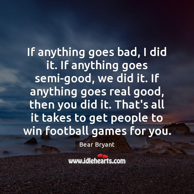 If anything goes bad, I did it. If anything goes semi-good, we Bear Bryant Picture Quote