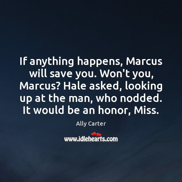 If anything happens, Marcus will save you. Won't you, Marcus? Hale asked, Ally Carter Picture Quote