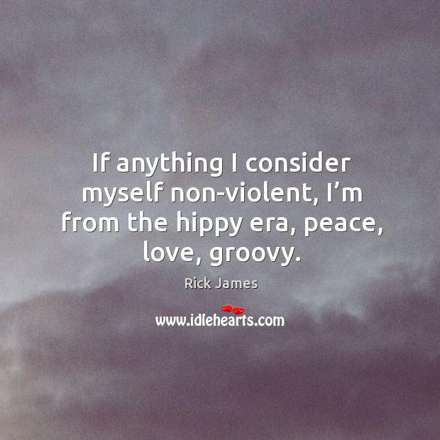 If anything I consider myself non-violent, I'm from the hippy era, peace, love, groovy. Image