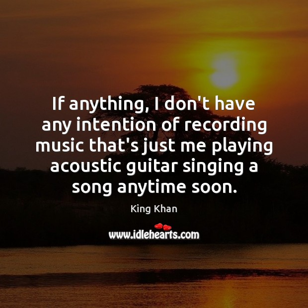If anything, I don't have any intention of recording music that's just Image