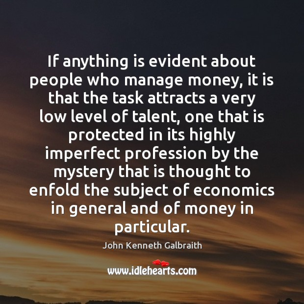 If anything is evident about people who manage money, it is that John Kenneth Galbraith Picture Quote