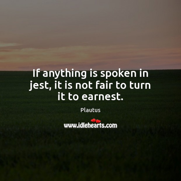If anything is spoken in jest, it is not fair to turn it to earnest. Plautus Picture Quote