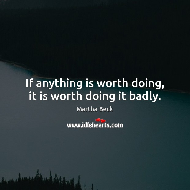 Image, If anything is worth doing, it is worth doing it badly.