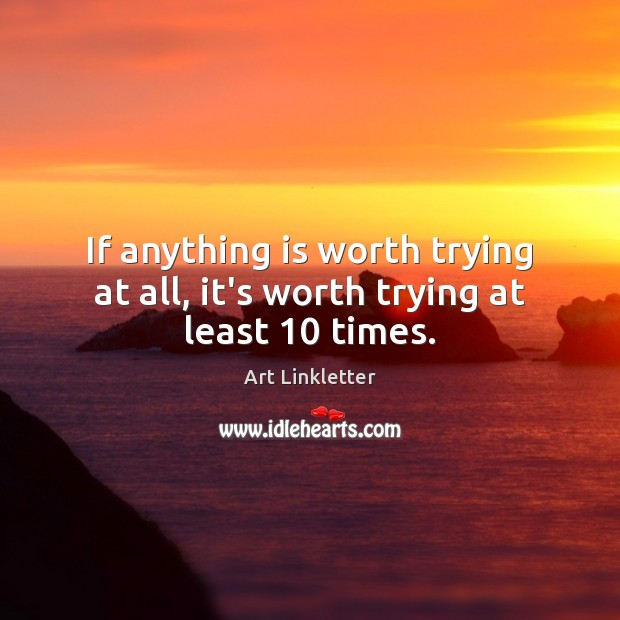 If anything is worth trying at all, it's worth trying at least 10 times. Image
