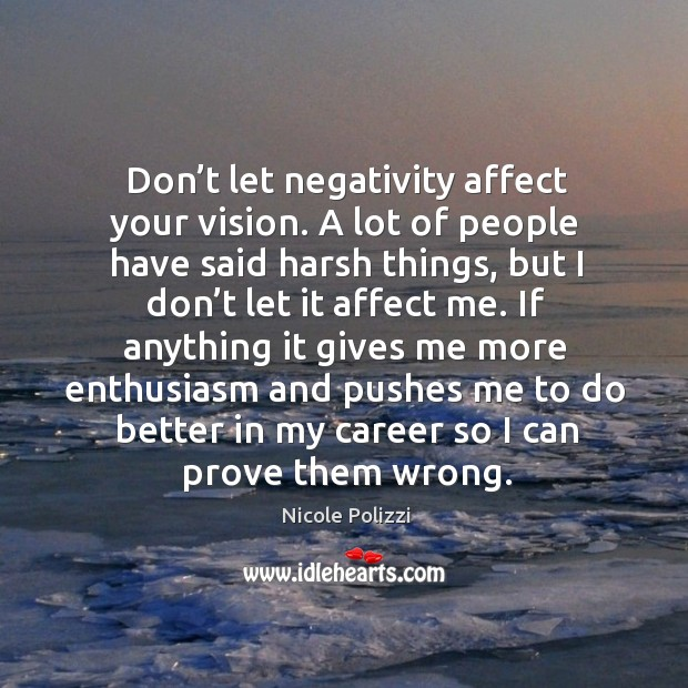 If anything it gives me more enthusiasm and pushes me to do better in my career so I can prove them wrong. Nicole Polizzi Picture Quote