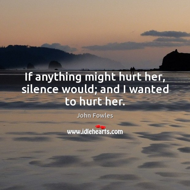 If anything might hurt her, silence would; and I wanted to hurt her. John Fowles Picture Quote