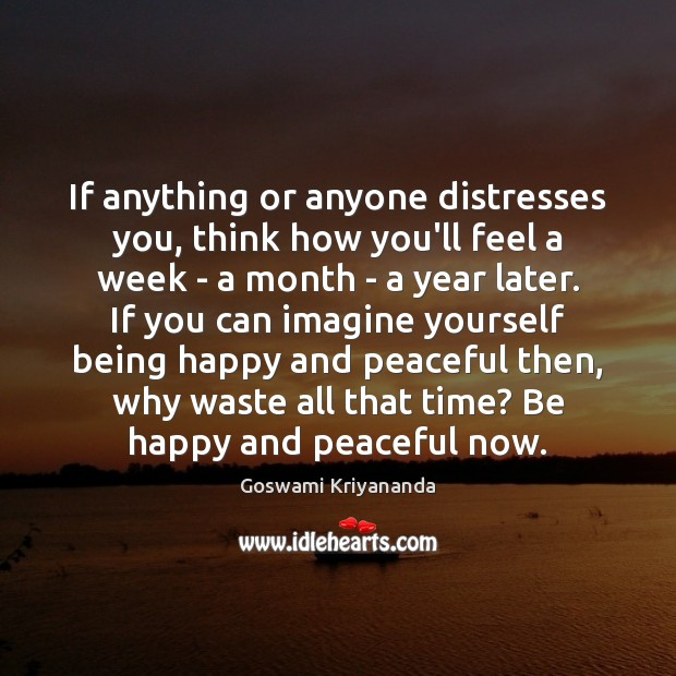 If anything or anyone distresses you, think how you'll feel a week Image