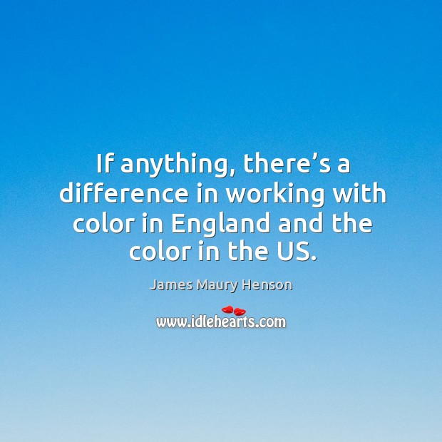 Image, If anything, there's a difference in working with color in england and the color in the us.