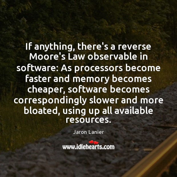 Image, If anything, there's a reverse Moore's Law observable in software: As processors