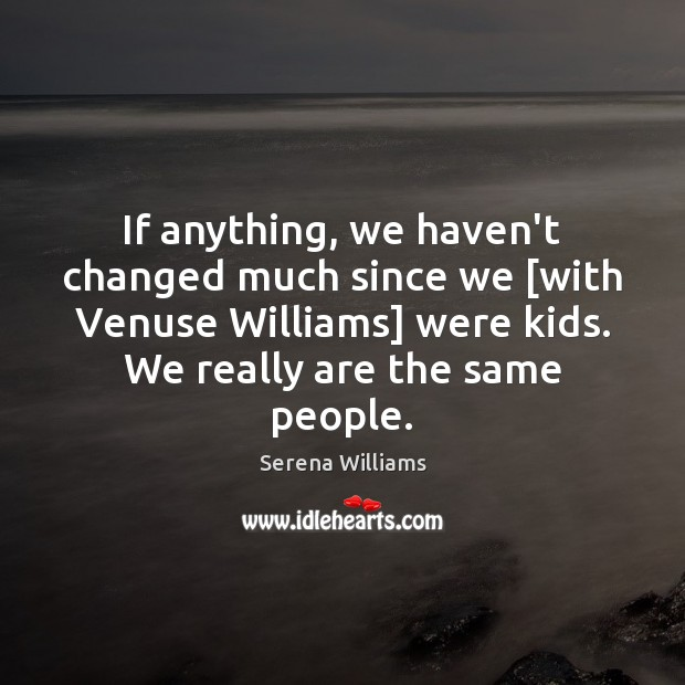 If anything, we haven't changed much since we [with Venuse Williams] were Serena Williams Picture Quote
