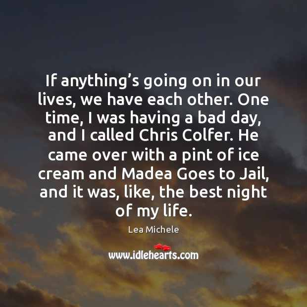 If anything's going on in our lives, we have each other. Lea Michele Picture Quote
